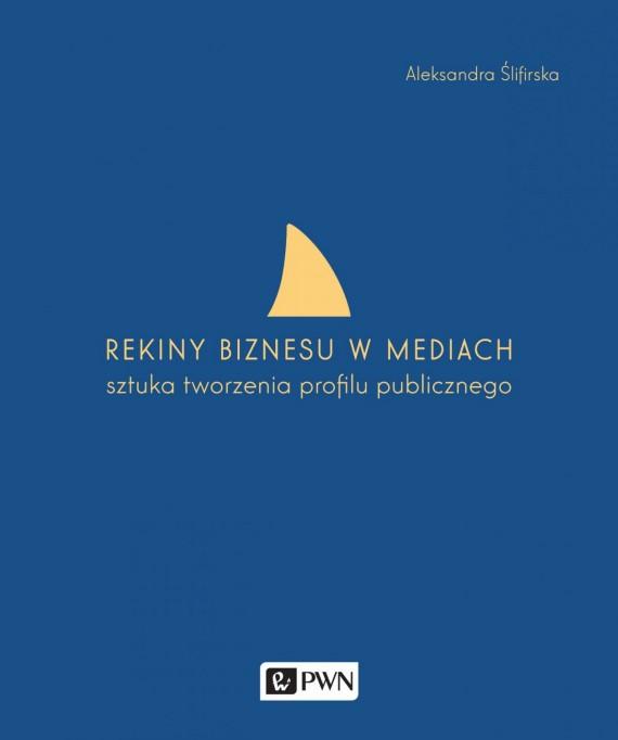 okładka Rekiny biznesu w mediach. Sztuka tworzenia profilu publicznego. Ebook | EPUB, MOBI | Aleksandra  Ślifirska