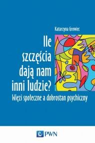okładka Ile szczęścia dają nam inni ludzie. Więzi społeczne a dobrostan psychiczny. Ebook | EPUB,MOBI | Katarzyna  Growiec