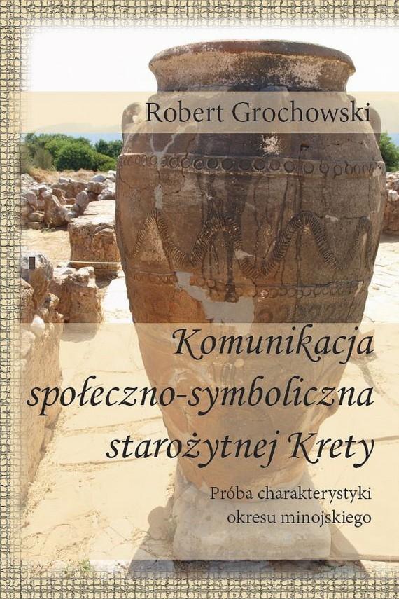 okładka Komunikacja społeczno-symboliczna starożytnej Krety. Próba charakterystyki okresu minojskiegoebook   PDF   Robert  Grochowski