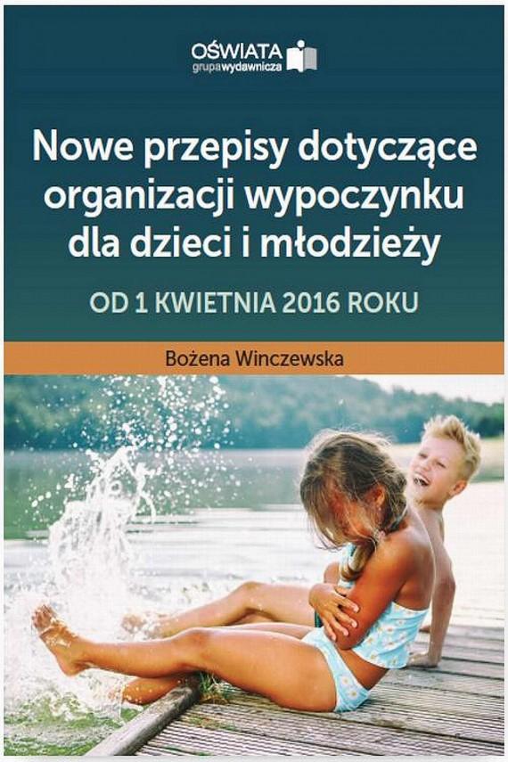 okładka Nowe przepisy dotyczące organizacji wypoczynku dla dzieci i młodzieży – od 1 kwietnia 2016 roku. Ebook   PDF   Bożena  Winczewska
