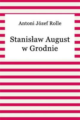 okładka Stanisław August w Grodnie, Ebook | Antoni Józef Rolle
