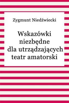 okładka Wskazówki niezbędne dla urządzających teatr amatorski, Ebook | Zygmunt Niedźwiecki