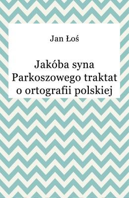 okładka Jakóba syna Parkoszowego traktat o ortografii polskiej, Ebook | Jan Łoś