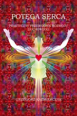 okładka Potęga serca. Praktyczny przewodnik rozwoju duchowego, Ebook | Grzegorz  Kaźmierczak