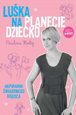 okładka Luśka na Planecie Dziecko. Nieporadnik świadomego rodzica., Ebook   Paulina Holtz