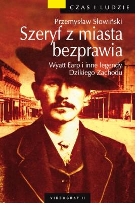 okładka Szeryf z miasta bezprawia. Wyatt Earp i inne legendy Dzikiego Zachodu, Ebook | Przemysław Słowiński