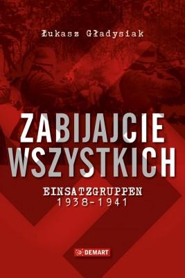 okładka Zabijajcie wszystkich. Einsatzgruppen w latach 1938-1941, Ebook | Łukasz  Gładysiak