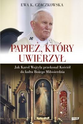 okładka Papież, który uwierzył. Jak Karol Wojtyła przekonał Kościół do kultu Bożego Miłosierdzia, Ebook | Ewa K. Czaczkowska