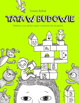 okładka Tata w budowie. Felietony o tym, jak być ojcem i zwariować (ze szczęścia), Ebook   Tomasz Bułhak, Maria Apoleika