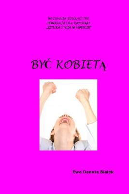 okładka Być kobietą. Instrukcja obsługi samej siebie, czyli co i czego do czego używać?, Ebook | Ewa Danuta Białek