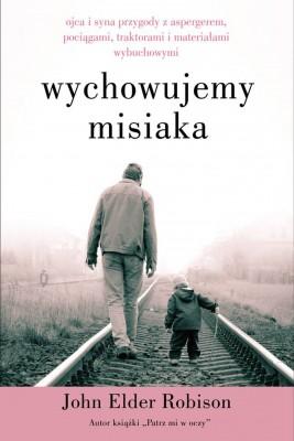 okładka Wychowujemy Misiaka. Ojca i syna przygody z Aspergerem, pociągami, traktorami i materiałami wybuchowymi, Ebook | John Elder Robison