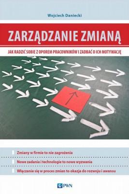 okładka Zarządzanie zmianą. Jak radzić sobie z oporem pracowników i zadbać o ich motywację, Ebook | Wojciech  Daniecki