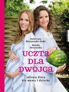 okładka Uczta dla dwojga. Zdrowa dieta dla mamy i dziecka., Ebook   Monika  Mrozowska, Katarzyna  Błażejewska-Stuhr