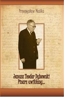 okładka Janusz Teodor Dybowski. Pisarz uwikłany…, Ebook | Przemysław  Mańka