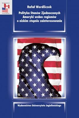 okładka Polityka Stanów Zjednoczonych Ameryki wobec regionów o niskim stopniu zainteresowania, Ebook   Łukasz Wordliczek